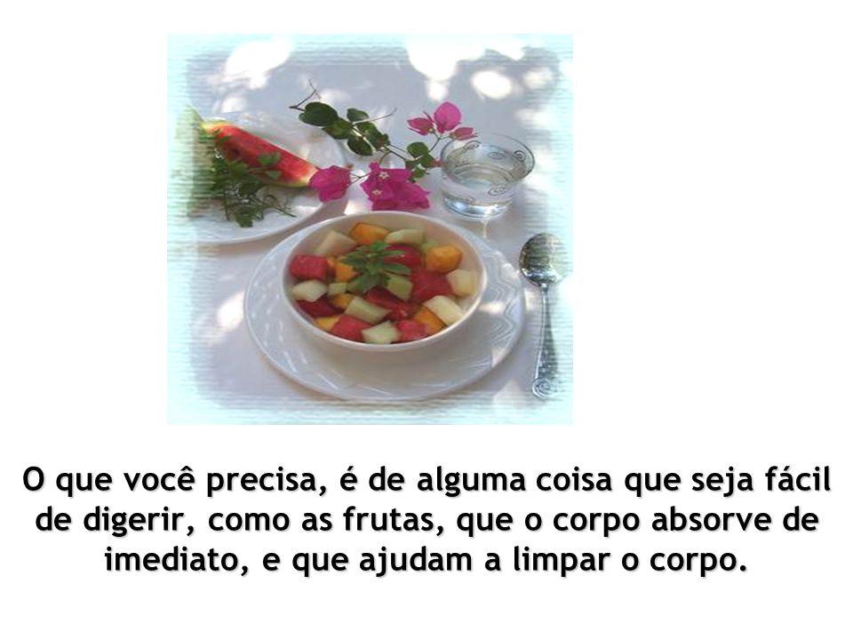 O que você precisa, é de alguma coisa que seja fácil de digerir, como as frutas, que o corpo absorve de imediato, e que ajudam a limpar o corpo.