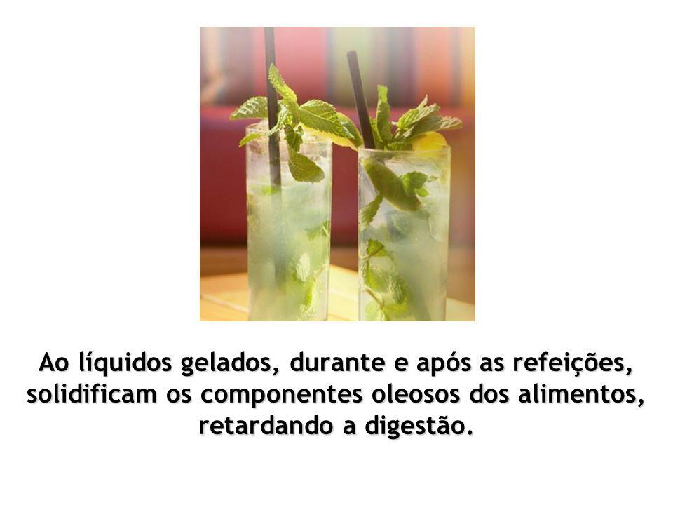 Ao líquidos gelados, durante e após as refeições, solidificam os componentes oleosos dos alimentos, retardando a digestão.