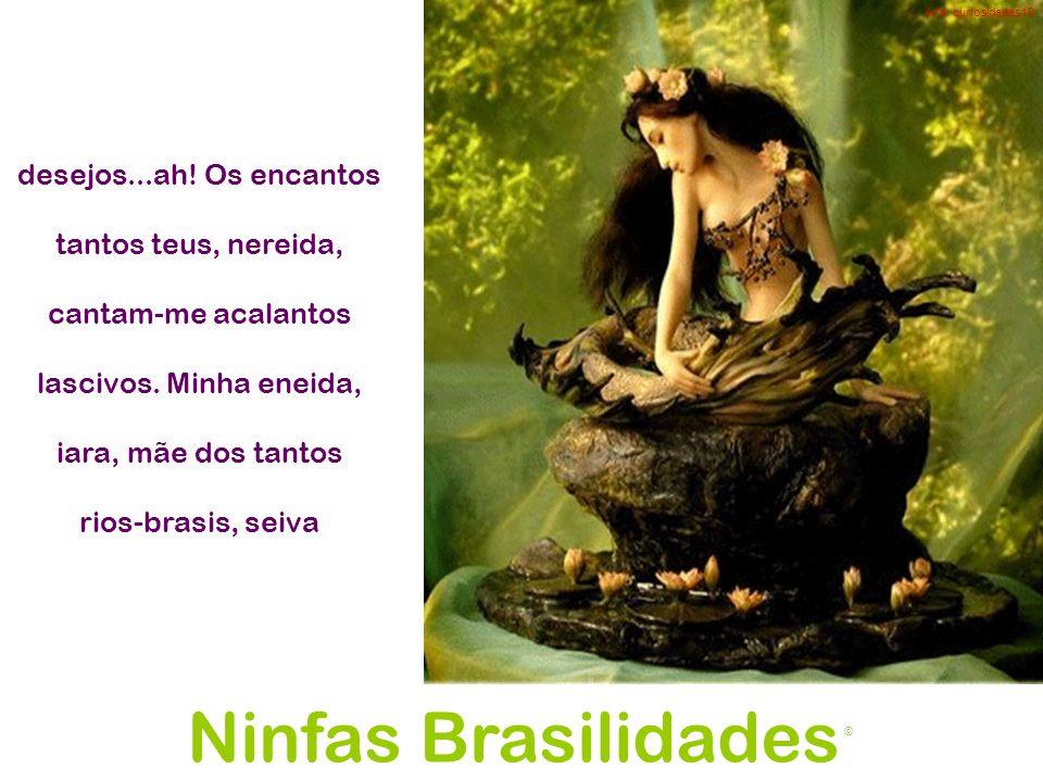 Ninfas Brasilidades desejos...ah! Os encantos tantos teus, nereida,