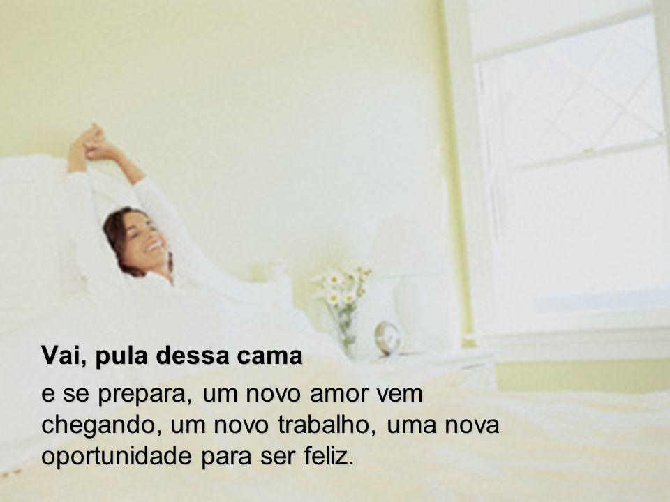 Vai, pula dessa cama e se prepara, um novo amor vem chegando, um novo trabalho, uma nova oportunidade para ser feliz.