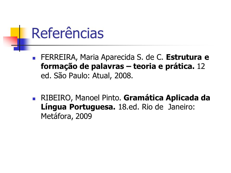 Referências FERREIRA, Maria Aparecida S. de C. Estrutura e formação de palavras – teoria e prática. 12 ed. São Paulo: Atual, 2008.