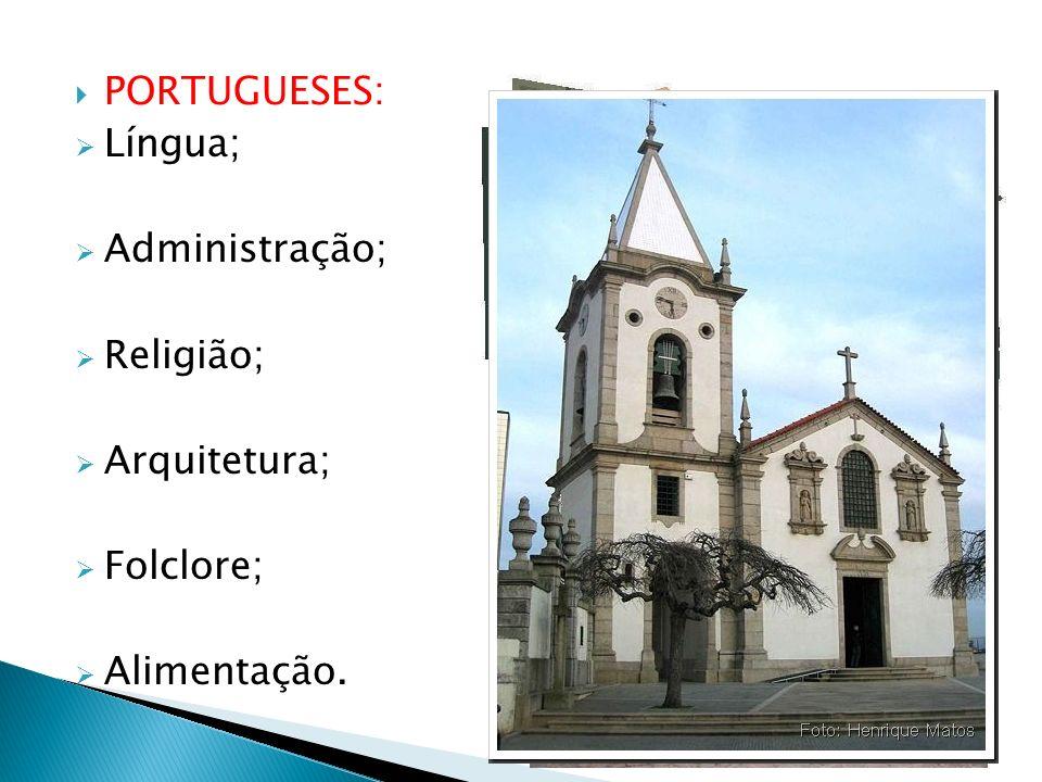 PORTUGUESES: Língua; Administração; Religião; Arquitetura; Folclore; Alimentação.