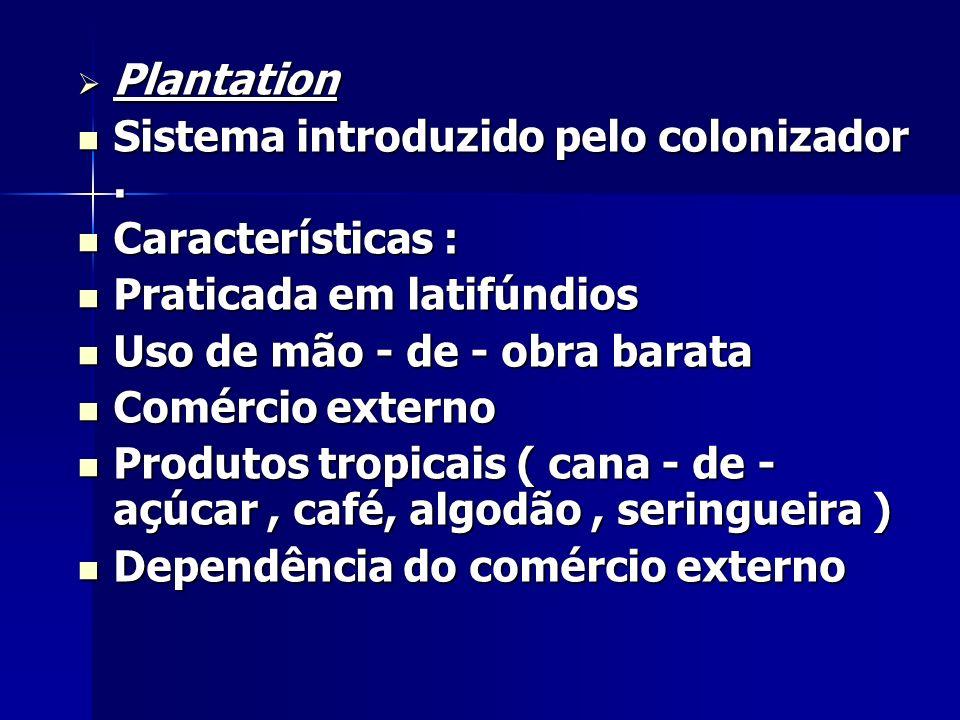 Plantation Sistema introduzido pelo colonizador . Características : Praticada em latifúndios. Uso de mão - de - obra barata.