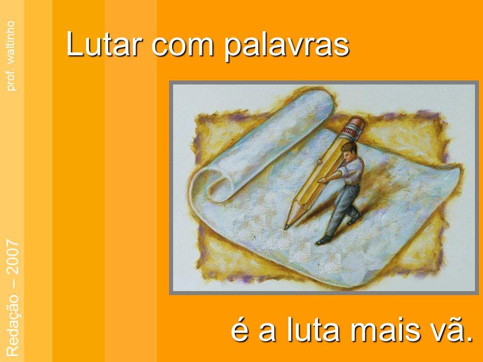 Lutar com palavras prof. waltinho Redação – 2007 é a luta mais vã.