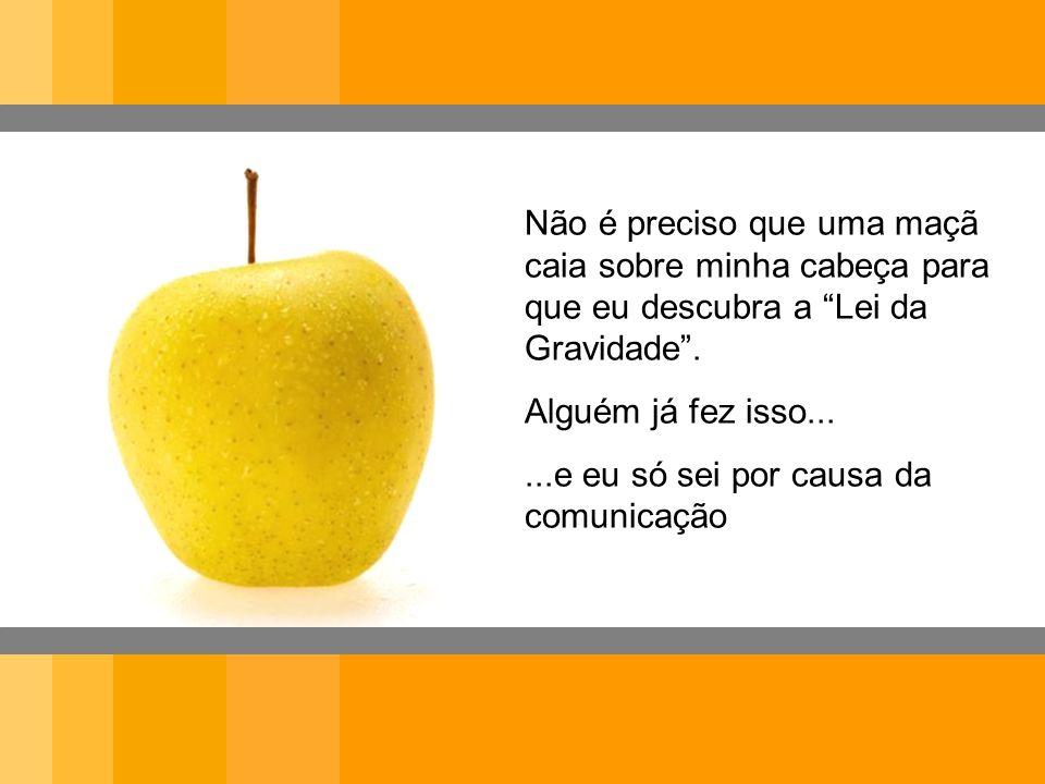 Não é preciso que uma maçã caia sobre minha cabeça para que eu descubra a Lei da Gravidade .