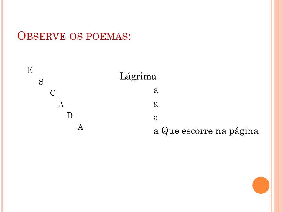 Observe os poemas: E S C A D Lágrima a a Que escorre na página