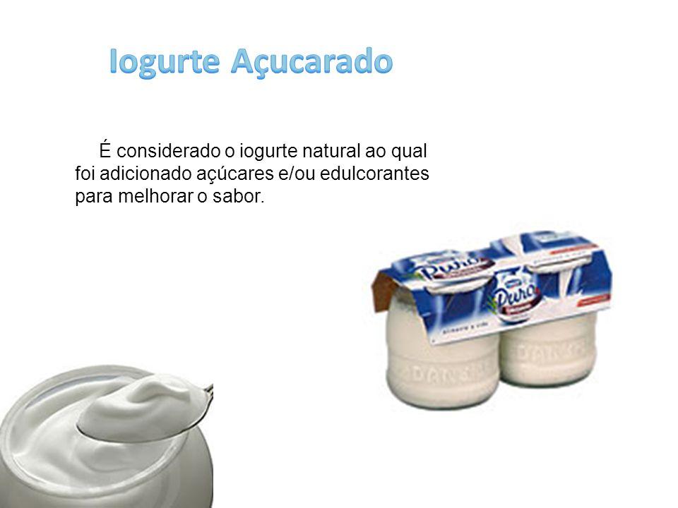 Iogurte Açucarado É considerado o iogurte natural ao qual foi adicionado açúcares e/ou edulcorantes para melhorar o sabor.
