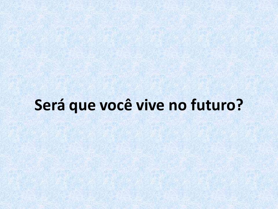 Será que você vive no futuro