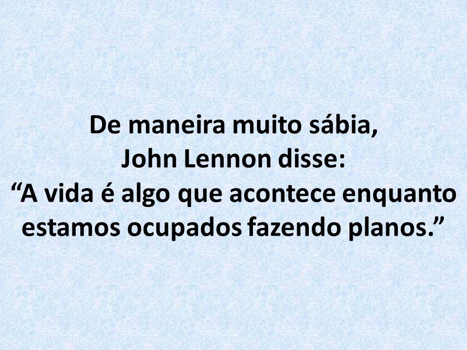 De maneira muito sábia, John Lennon disse: A vida é algo que acontece enquanto estamos ocupados fazendo planos.