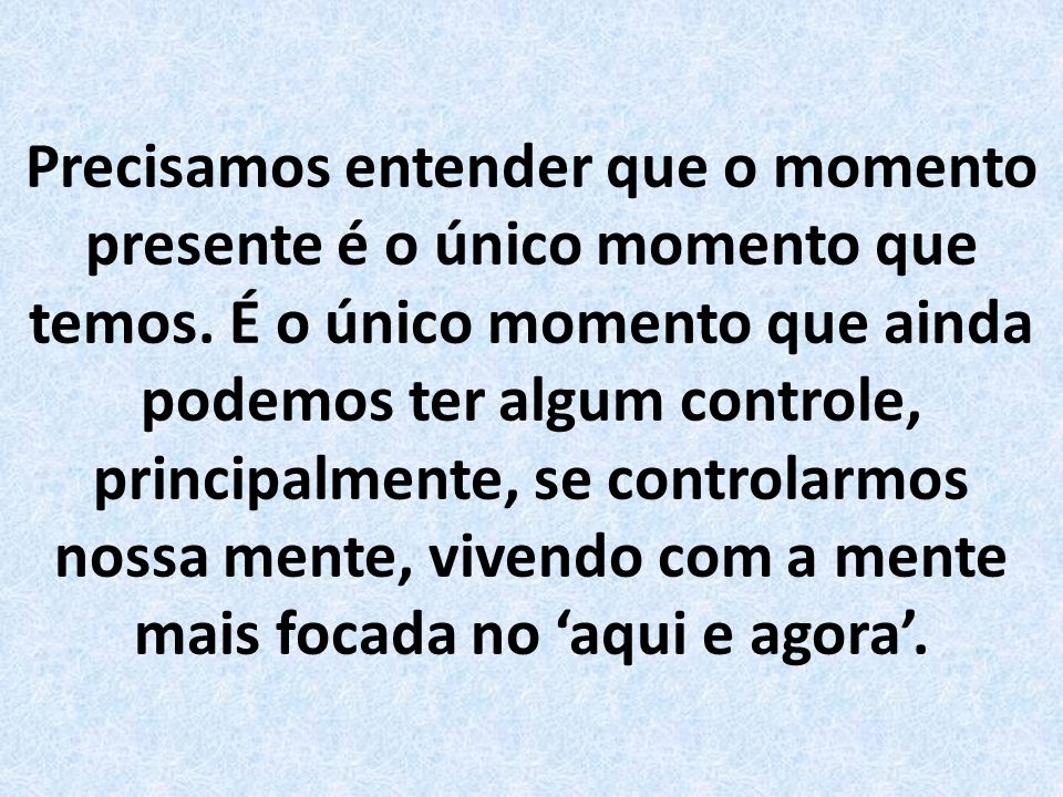 Precisamos entender que o momento presente é o único momento que temos