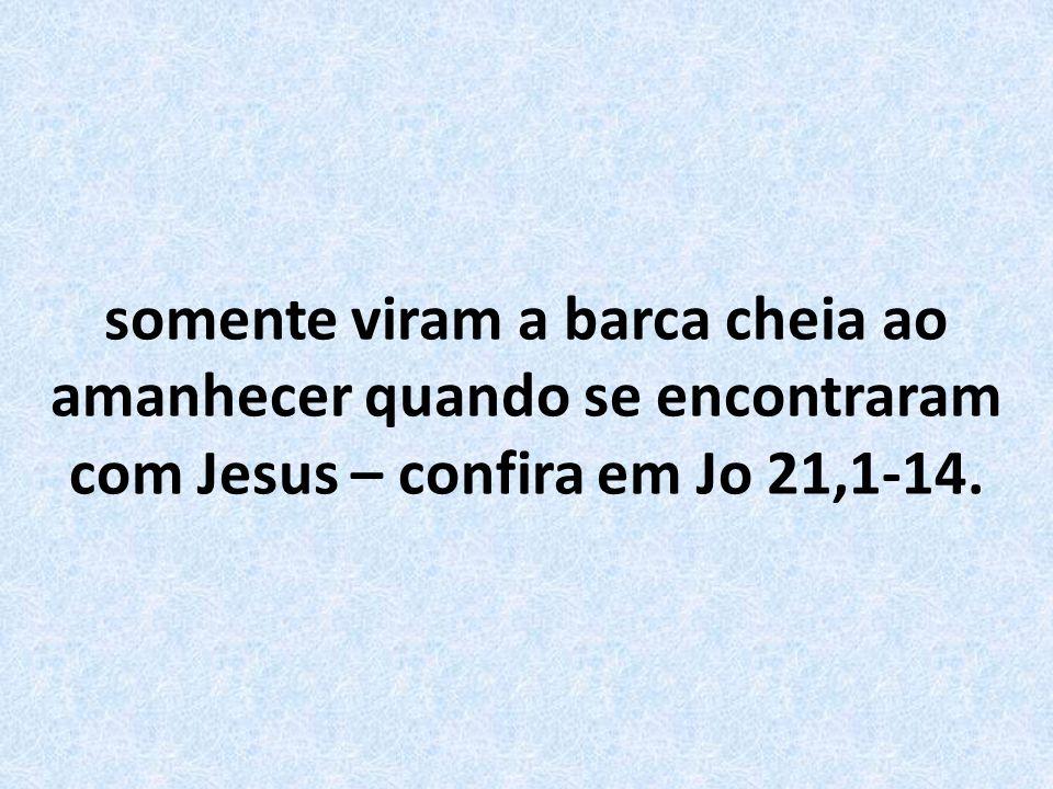 somente viram a barca cheia ao amanhecer quando se encontraram com Jesus – confira em Jo 21,1-14.