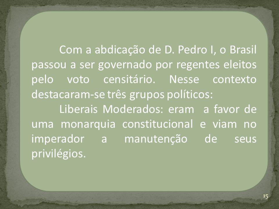 Com a abdicação de D. Pedro I, o Brasil passou a ser governado por regentes eleitos pelo voto censitário. Nesse contexto destacaram-se três grupos políticos: