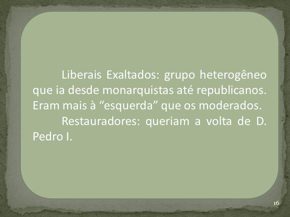 Liberais Exaltados: grupo heterogêneo que ia desde monarquistas até republicanos. Eram mais à esquerda que os moderados.