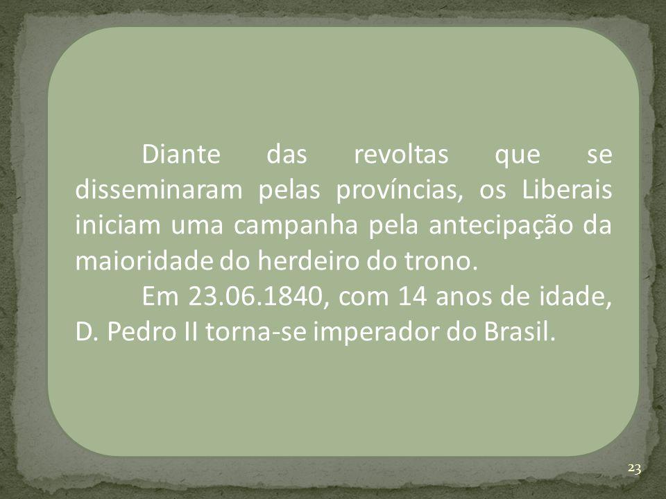 Diante das revoltas que se disseminaram pelas províncias, os Liberais iniciam uma campanha pela antecipação da maioridade do herdeiro do trono.