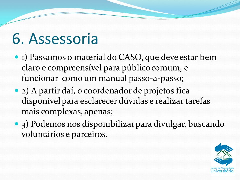 6. Assessoria 1) Passamos o material do CASO, que deve estar bem claro e compreensível para público comum, e funcionar como um manual passo-a-passo;