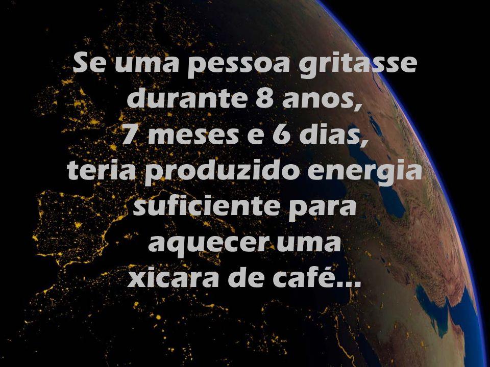Se uma pessoa gritasse durante 8 anos, 7 meses e 6 dias, teria produzido energia suficiente para aquecer uma xicara de café…