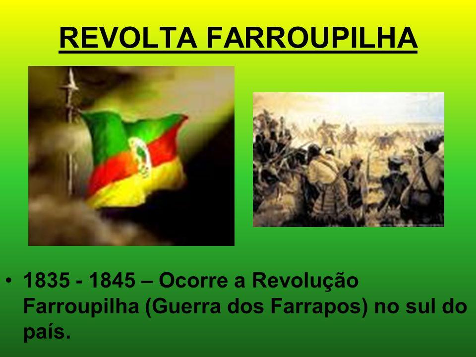 REVOLTA FARROUPILHA 1835 - 1845 – Ocorre a Revolução Farroupilha (Guerra dos Farrapos) no sul do país.