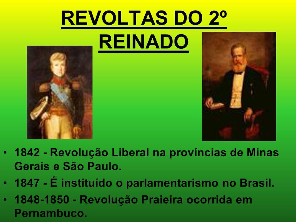 REVOLTAS DO 2º REINADO 1842 - Revolução Liberal na províncias de Minas Gerais e São Paulo. 1847 - É instituído o parlamentarismo no Brasil.