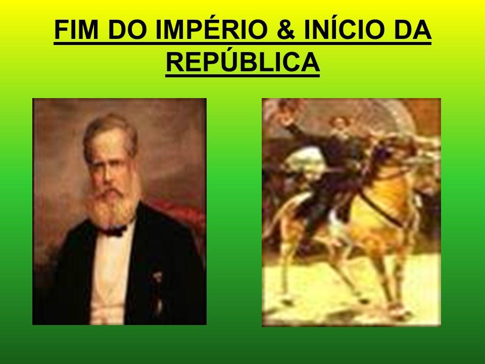 FIM DO IMPÉRIO & INÍCIO DA REPÚBLICA