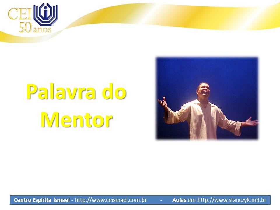 Palavra do Mentor Centro Espírita ismael - http://www.ceismael.com.br - Aulas em http://www.stanczyk.net.br.