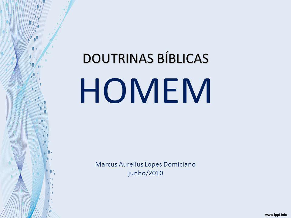DOUTRINAS BÍBLICAS HOMEM Marcus Aurelius Lopes Domiciano junho/2010