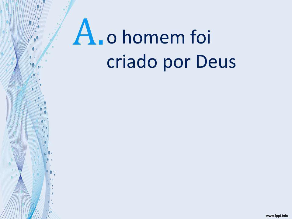 A. o homem foi criado por Deus 5