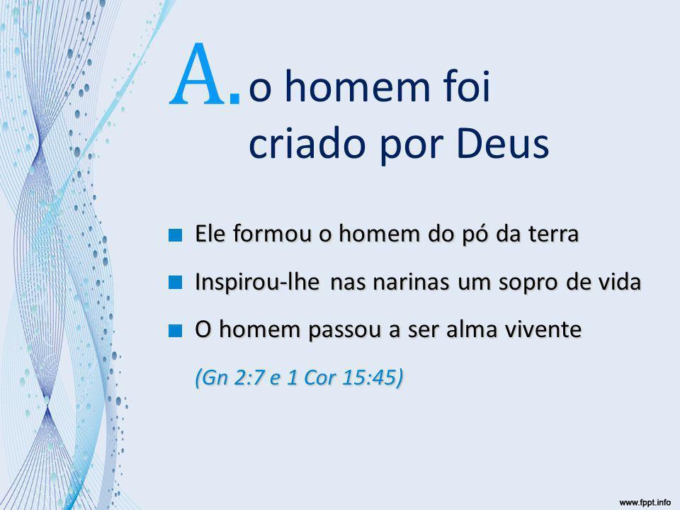 A. o homem foi criado por Deus Ele formou o homem do pó da terra