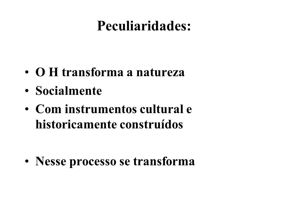 Peculiaridades: O H transforma a natureza Socialmente