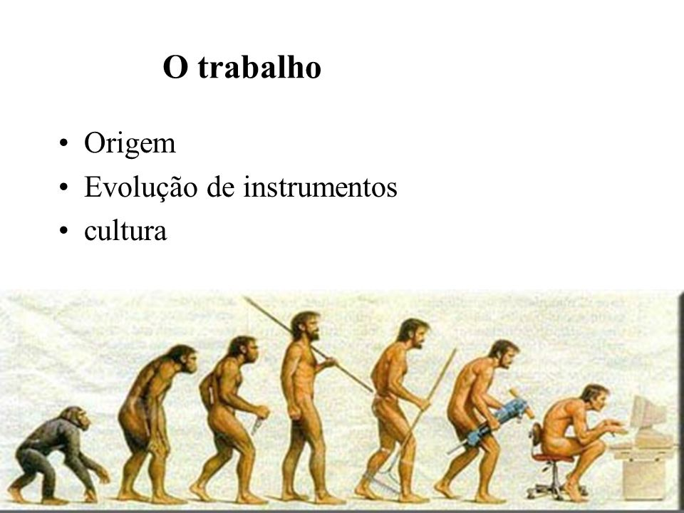 O trabalho Origem Evolução de instrumentos cultura