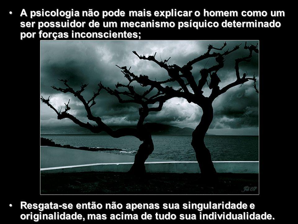 A psicologia não pode mais explicar o homem como um ser possuidor de um mecanismo psíquico determinado por forças inconscientes;