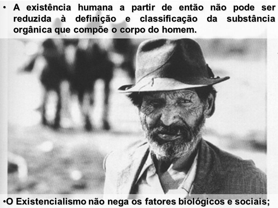 A existência humana a partir de então não pode ser reduzida à definição e classificação da substância orgânica que compõe o corpo do homem.