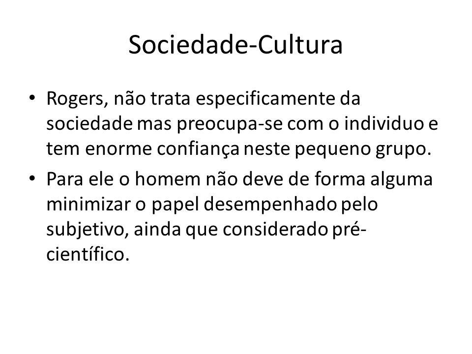 Sociedade-Cultura Rogers, não trata especificamente da sociedade mas preocupa-se com o individuo e tem enorme confiança neste pequeno grupo.