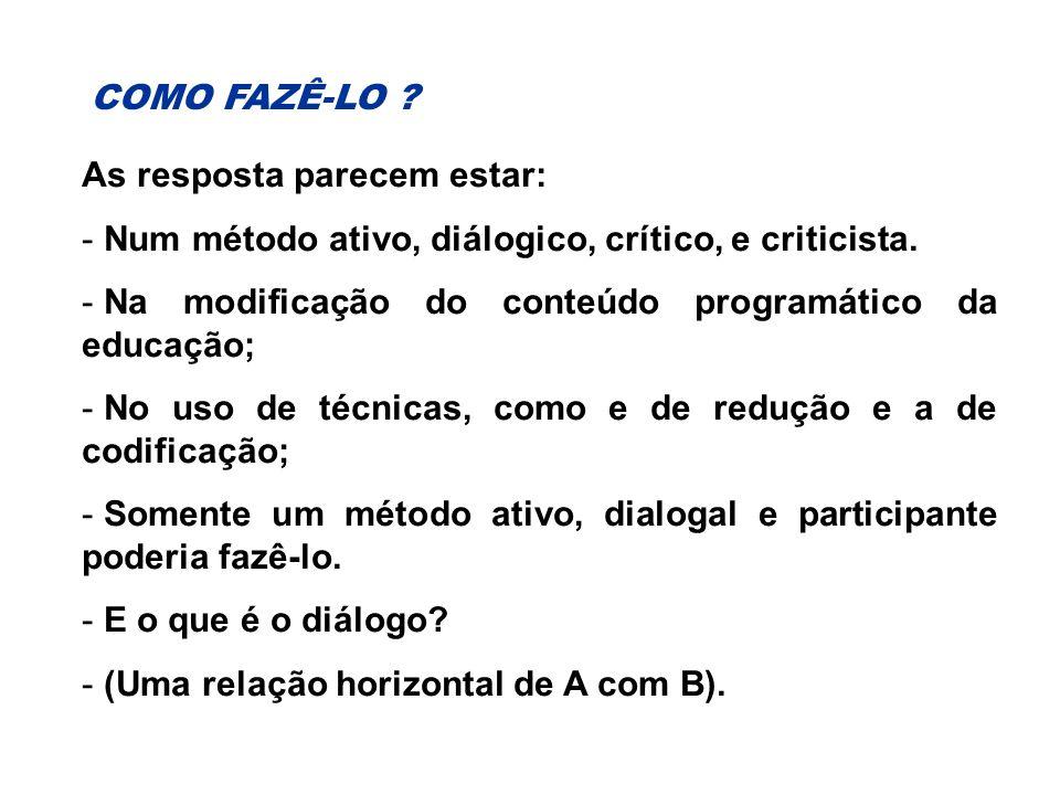 COMO FAZÊ-LO As resposta parecem estar: Num método ativo, diálogico, crítico, e criticista. Na modificação do conteúdo programático da educação;