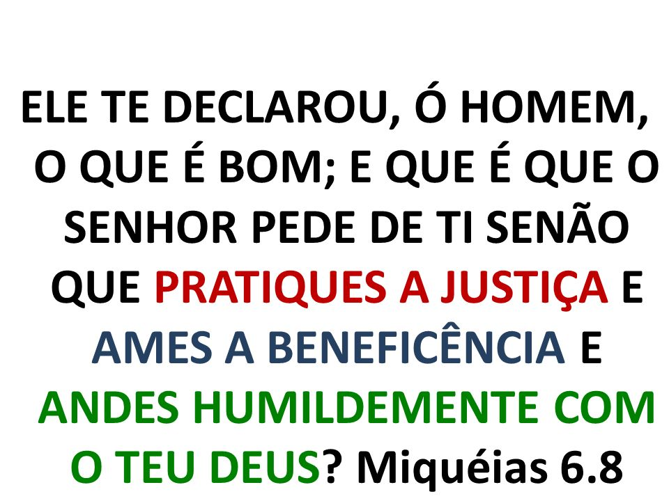 ELE TE DECLAROU, Ó HOMEM, O QUE É BOM; E QUE É QUE O SENHOR PEDE DE TI SENÃO QUE PRATIQUES A JUSTIÇA E AMES A BENEFICÊNCIA E ANDES HUMILDEMENTE COM O TEU DEUS.