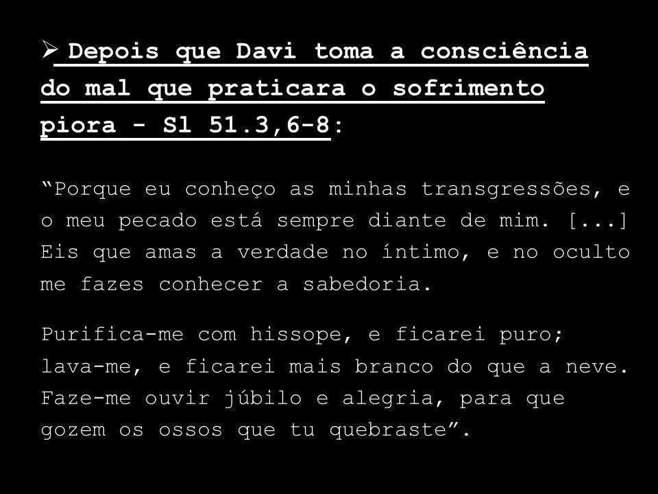 Depois que Davi toma a consciência do mal que praticara o sofrimento piora - Sl 51.3,6-8: