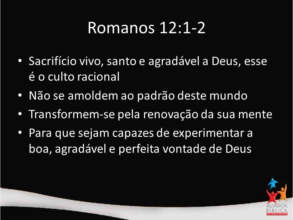 Romanos 12:1-2 Sacrifício vivo, santo e agradável a Deus, esse é o culto racional. Não se amoldem ao padrão deste mundo.