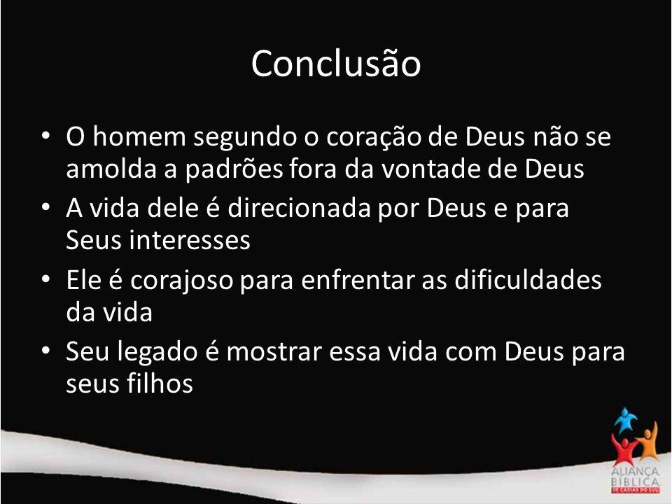 Conclusão O homem segundo o coração de Deus não se amolda a padrões fora da vontade de Deus.