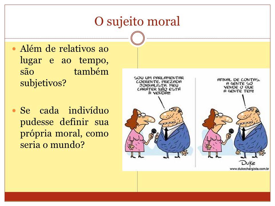 O sujeito moral Além de relativos ao lugar e ao tempo, são também subjetivos