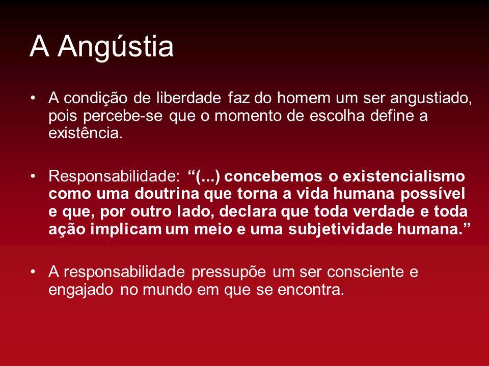 A Angústia A condição de liberdade faz do homem um ser angustiado, pois percebe-se que o momento de escolha define a existência.