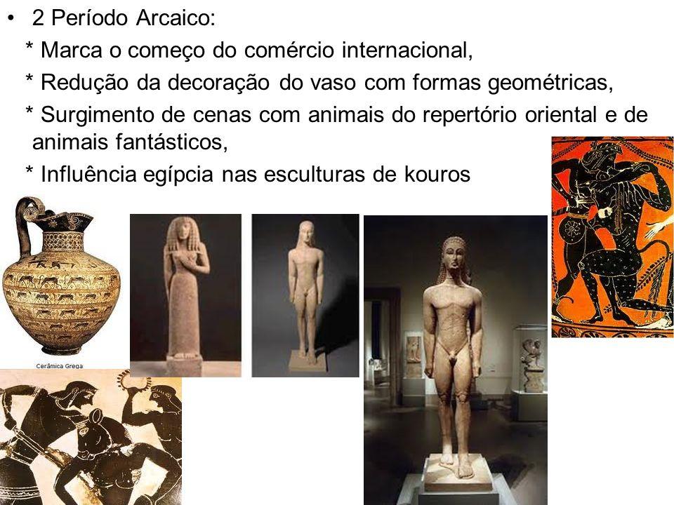 2 Período Arcaico: * Marca o começo do comércio internacional, * Redução da decoração do vaso com formas geométricas,