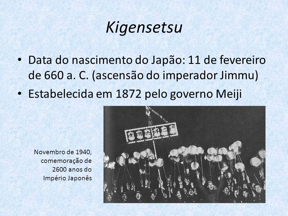 Kigensetsu Data do nascimento do Japão: 11 de fevereiro de 660 a. C. (ascensão do imperador Jimmu) Estabelecida em 1872 pelo governo Meiji.