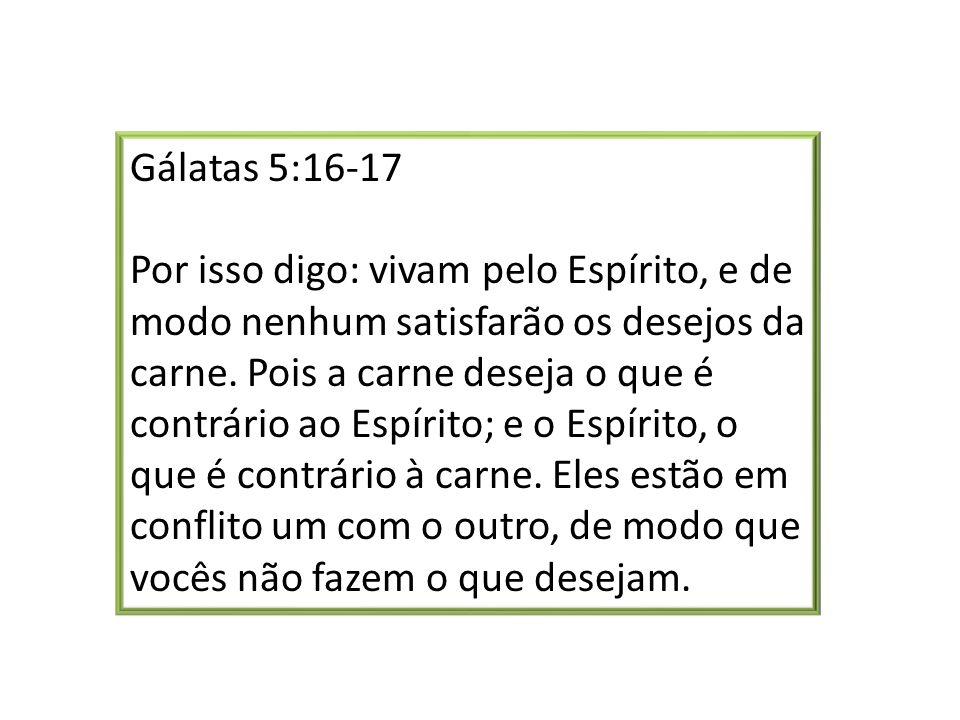 Gálatas 5:16-17 Por isso digo: vivam pelo Espírito, e de modo nenhum satisfarão os desejos da carne.