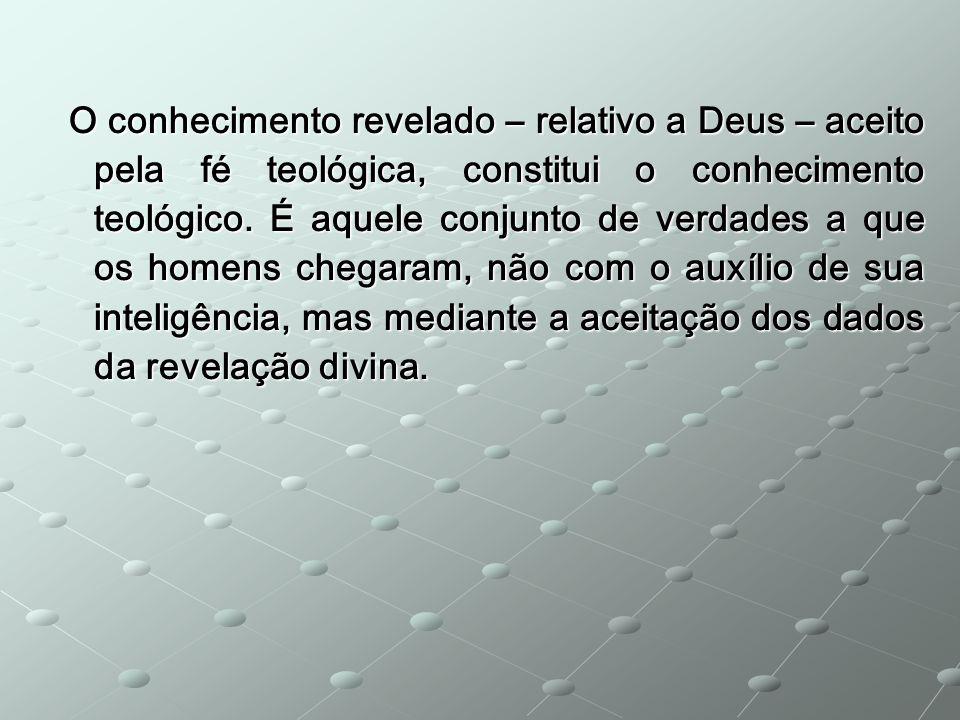 O conhecimento revelado – relativo a Deus – aceito pela fé teológica, constitui o conhecimento teológico.