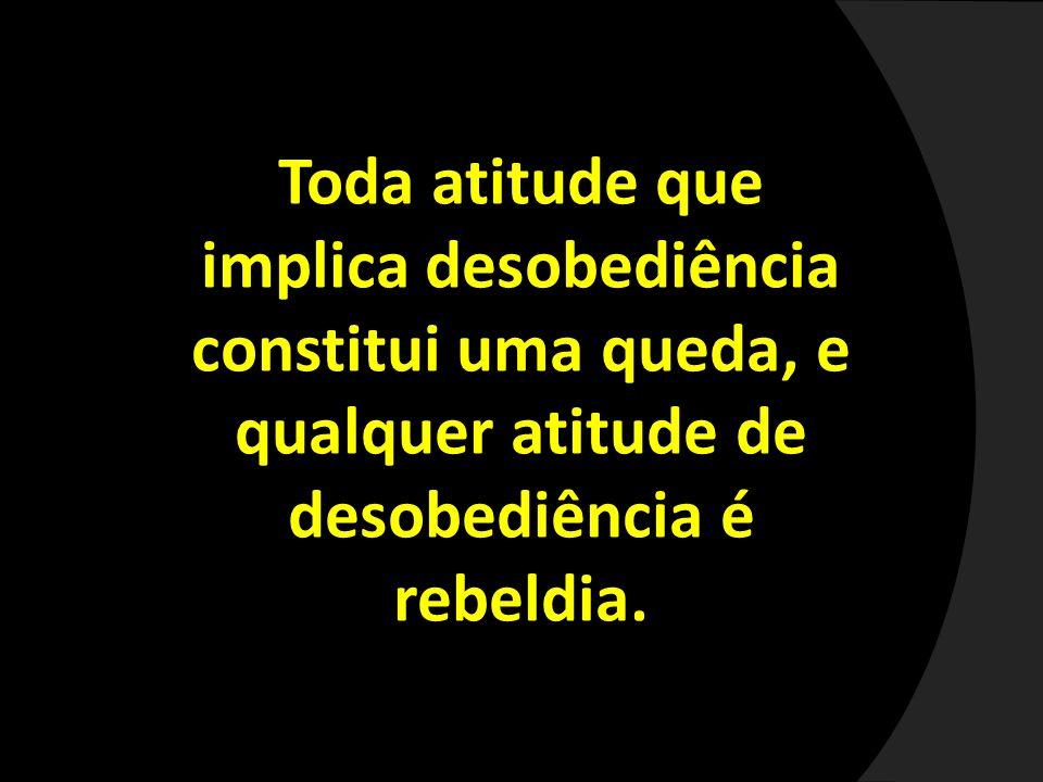 Toda atitude que implica desobediência constitui uma queda, e qualquer atitude de desobediência é rebeldia.