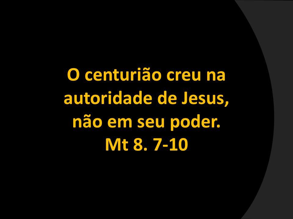 O centurião creu na autoridade de Jesus, não em seu poder.