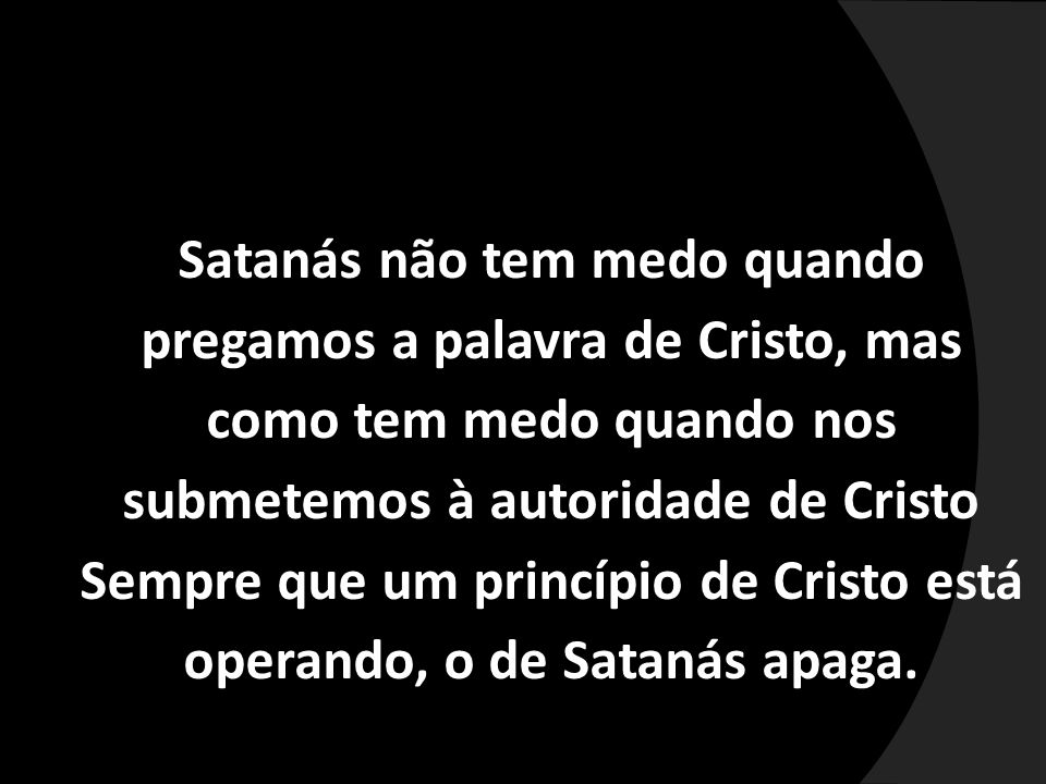 Satanás não tem medo quando pregamos a palavra de Cristo, mas como tem medo quando nos submetemos à autoridade de Cristo Sempre que um princípio de Cristo está operando, o de Satanás apaga.