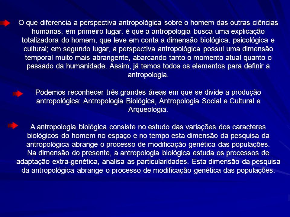 O que diferencia a perspectiva antropológica sobre o homem das outras ciências humanas, em primeiro lugar, é que a antropologia busca uma explicação totalizadora do homem, que leve em conta a dimensão biológica, psicológica e cultural; em segundo lugar, a perspectiva antropológica possui uma dimensão temporal muito mais abrangente, abarcando tanto o momento atual quanto o passado da humanidade. Assim, já temos todos os elementos para definir a antropologia.