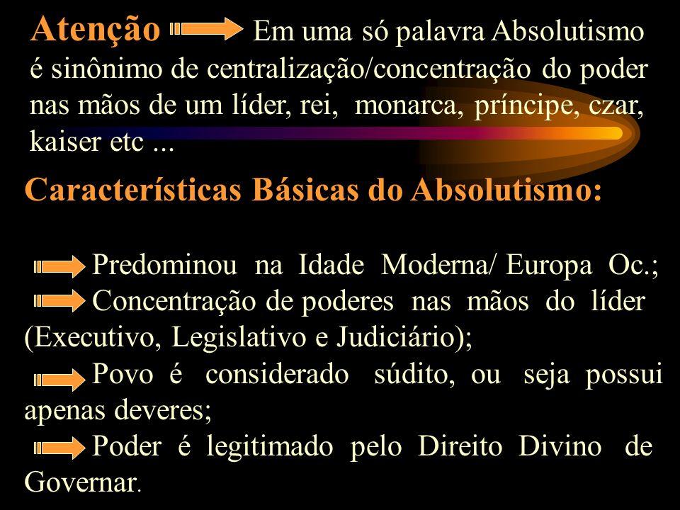 Atenção Em uma só palavra Absolutismo é sinônimo de centralização/concentração do poder nas mãos de um líder, rei, monarca, príncipe, czar, kaiser etc ...