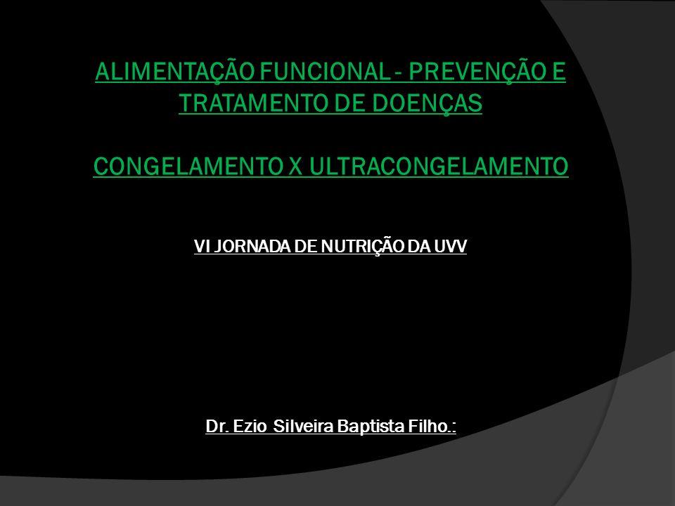 ALIMENTAÇÃO FUNCIONAL - PREVENÇÃO E TRATAMENTO DE DOENÇAS CONGELAMENTO X ULTRACONGELAMENTO VI JORNADA DE NUTRIÇÃO DA UVV Dr.
