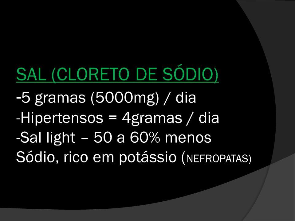SAL (CLORETO DE SÓDIO) -5 gramas (5000mg) / dia -Hipertensos = 4gramas / dia -Sal light – 50 a 60% menos Sódio, rico em potássio (NEFROPATAS)